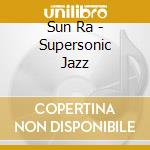 Sun Ra - Supersonic Jazz cd musicale di Ra Sun
