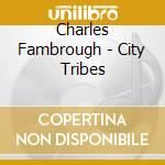 Charles Fambrough - City Tribes cd musicale di Charles Fambrough