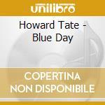 Howard Tate - Blue Day cd musicale di TATE HOWARD