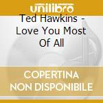 Ted Hawkins - Love You Most Of All cd musicale di Ted Hawkins