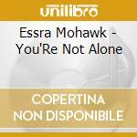 Essra Mohawk - You'Re Not Alone cd musicale di Mohawk Essra