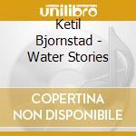 Ketil Bjornstad - Water Stories cd musicale di Ketil Bjornstad