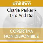 Charlie Parker - Bird And Diz cd musicale di PARKER/GILLESPIE