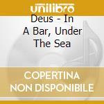 Deus - In A Bar, Under The Sea cd musicale di DEUS