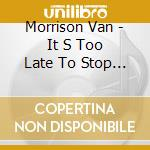 IT'S TOO LATE TO STOP NOW cd musicale di MORRISON VAN(2CD DIG.REMAST.)