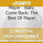 Player - Baby Come Back: The Best Of Player cd musicale di Player