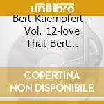 Bert Kaempfert - Vol. 12-love That Bert Kaempfert cd musicale