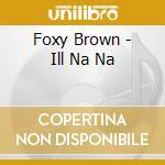 Brown,foxy - Ill Na Na cd musicale di Foxy Brown
