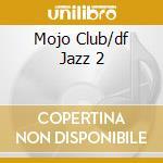 MOJO CLUB/DF JAZZ 2 cd musicale di ARTISTI VARI