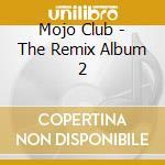 Mojo Club - The Remix Album 2 cd musicale di ARTISTI VARI
