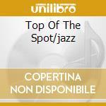 TOP OF THE SPOT/JAZZ cd musicale di ARTISTI VARI