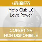 Mojo Club 10 Love Power cd musicale di ARTISTI VARI