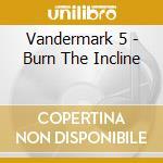 Vandermark 5 - Burn The Incline cd musicale di VANDERMARK 5