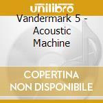 Vandermark 5 - Acoustic Machine cd musicale di VANDERMARK 5