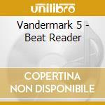 Vandermark 5 - Beat Reader cd musicale di VANDERMARK
