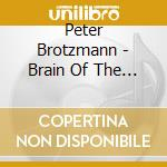 Peter Brotzmann - Brain Of The Dog In Section cd musicale di BROTZMANN/LONBERG-HO