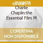 CHARLIE CHAPLIN:THE ESSENTIAL FILM M cd musicale di ARTISTI VARI