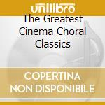 THE GREATEST CINEMA CHORAL CLASSICS cd musicale di Artisti Vari