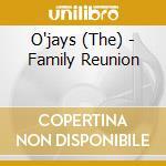 FAMILY REUNION                            cd musicale di O'JAYS
