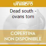 Dead south - ovans tom cd musicale di Tom Ovans