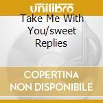 TAKE ME WITH YOU/SWEET REPLIES            cd musicale di Cone Honey