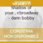 Shadow of your..+broadway - darin bobby cd musicale di Bobby Darin