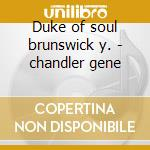 Duke of soul brunswick y. - chandler gene cd musicale di Chandler Gene