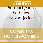 So much/sings the blues - wilson jackie cd musicale di Jackie Wilson