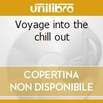 Voyage into the chill out cd musicale di Artisti Vari
