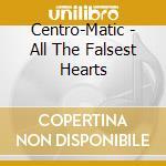 Centro-Matic - All The Falsest Hearts cd musicale di Centro-matic
