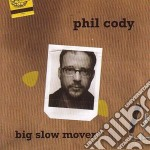 Phil Cody - Big Slow Mover cd musicale di Cody Phil