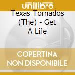 The Texas Tornados - Get A Life cd musicale di The texas tornado