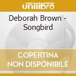 Songbird cd musicale di Brown Deborah