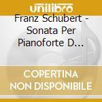 Schubert Franz - Sonata Per Pianoforte D 960, 3 Pezzi Per Pianoforte D 946 cd musicale di Franz Schubert