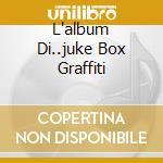 L'ALBUM DI..JUKE BOX GRAFFITI cd musicale di ARTISTI VARI