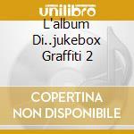 L'ALBUM DI..JUKEBOX GRAFFITI 2 cd musicale di ARTISTI VARI