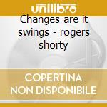 Changes are it swings - rogers shorty cd musicale di Shorty rogers & his orchestra