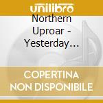 Northern Uproar - Yesterday Tomorrow Today cd musicale