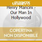 Our man in hollywood - mancini henry o.s.t. cd musicale di Henry Mancini