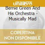 Bernie Green And His Orchestra - Musically Mad cd musicale di Bernie green and his orchestra