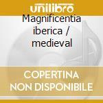 Magnificentia iberica / medieval cd musicale di Artisti Vari