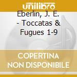 Eberlin, J. E. - Toccatas & Fugues 1-9 cd musicale di Eberlin johann ernst