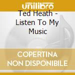 Listen to my music cd musicale di Ted Heath