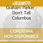 Graham Parker - Don't Tell Columbus cd musicale di GRAHAM PARKER