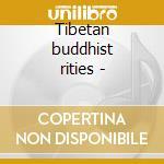 Tibetan buddhist rities - cd musicale di Artisti Vari