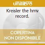 Kreisler the hmv record. cd musicale di Fritz Kreisler