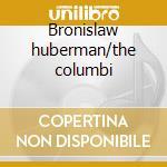 Bronislaw huberman/the columbi cd musicale di Artisti Vari