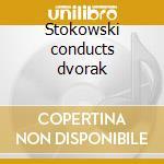 Stokowski conducts dvorak cd musicale di Artisti Vari
