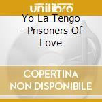 PRISONERS OF LOVE 1985/2003 cd musicale di YO LA TENGO