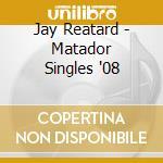 Jay Reatard - Matador Singles '08 cd musicale di JAY REATARD